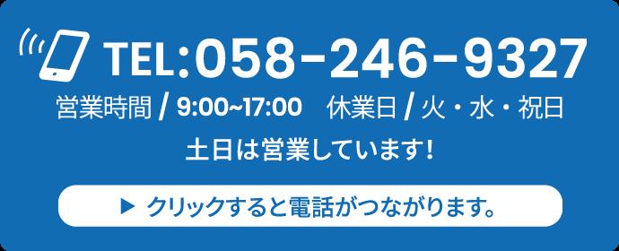 TEL:058-246-9327営業時間/ 9:00~17:00 休業日/火・水・祝日土日は営業しています!クリックすると電話がつながります。
