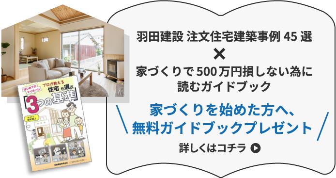 羽田建設 注文住宅建築事例45選×家づくりで500万円損しない為に読むガイドブック家づくりを始めた方へ、無料ガイドブックプレゼント詳しくはコチラ