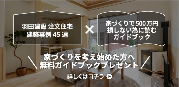 羽田建設 注文住宅建築事例45選家づくりで500万円損しない為に読むガイドブック家づくりを考え始めた方へ無料ガイドブックプレゼント詳しくはコチラ