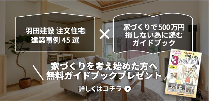 羽田建設 注文住宅建築事例45選家づくりで500万円損しない為に読むガイドブック家づくりを考え始めた方へ無料ガイドブックプレゼント!詳しくはコチラ